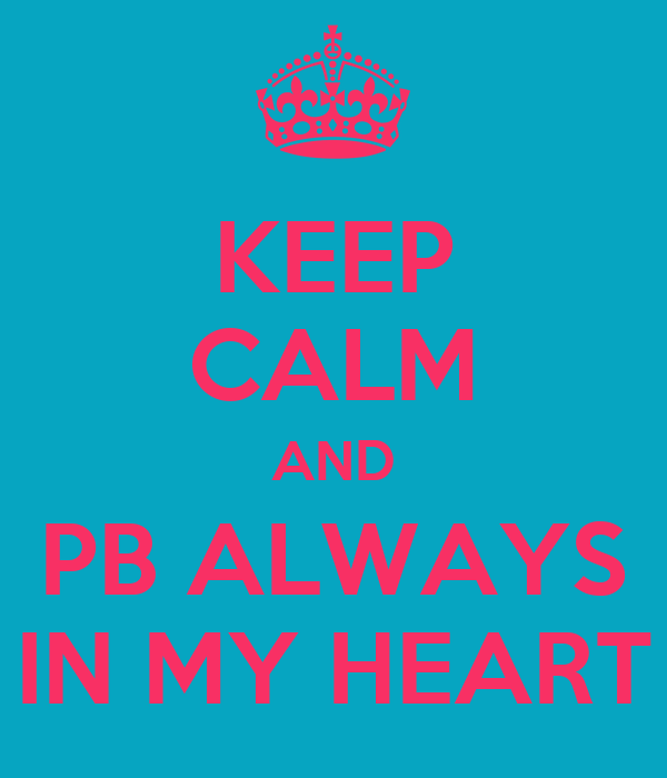 KEEP CALM AND PB ALWAYS IN MY HEART