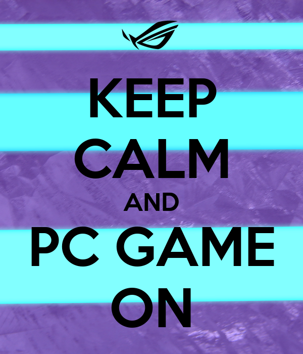 KEEP CALM AND PC GAME ON