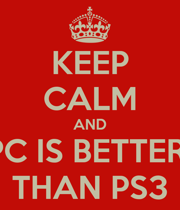 KEEP CALM AND PC IS BETTER  THAN PS3
