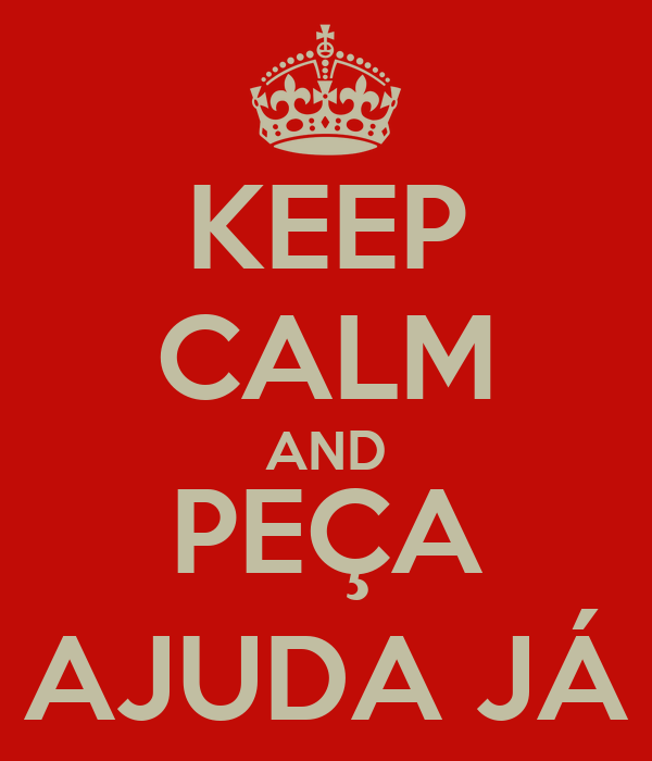 KEEP CALM AND PEÇA AJUDA JÁ