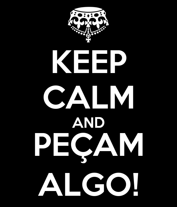 KEEP CALM AND PEÇAM ALGO!