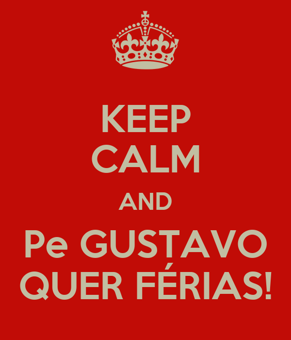 KEEP CALM AND Pe GUSTAVO QUER FÉRIAS!