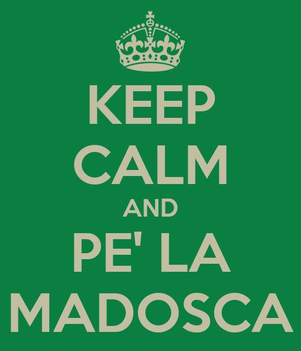 KEEP CALM AND PE' LA MADOSCA