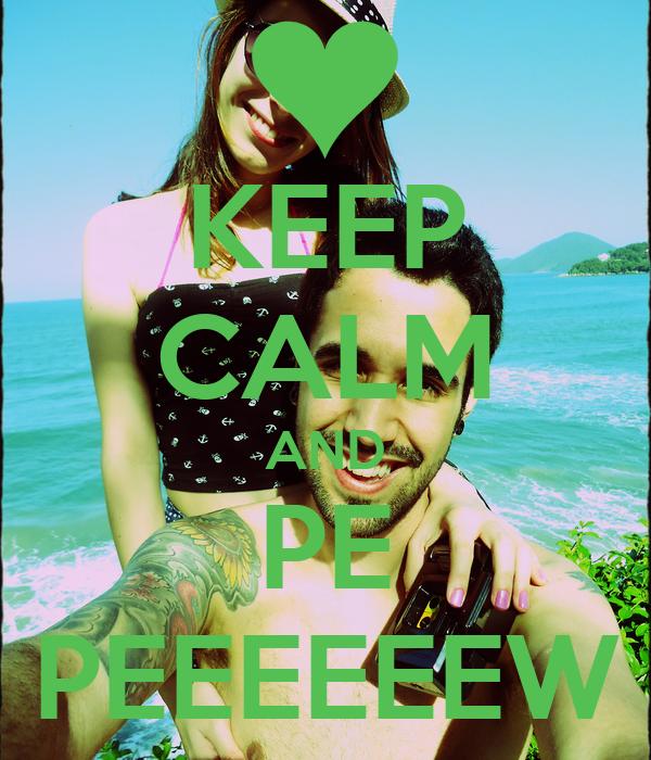 KEEP CALM AND PE PEEEEEEW