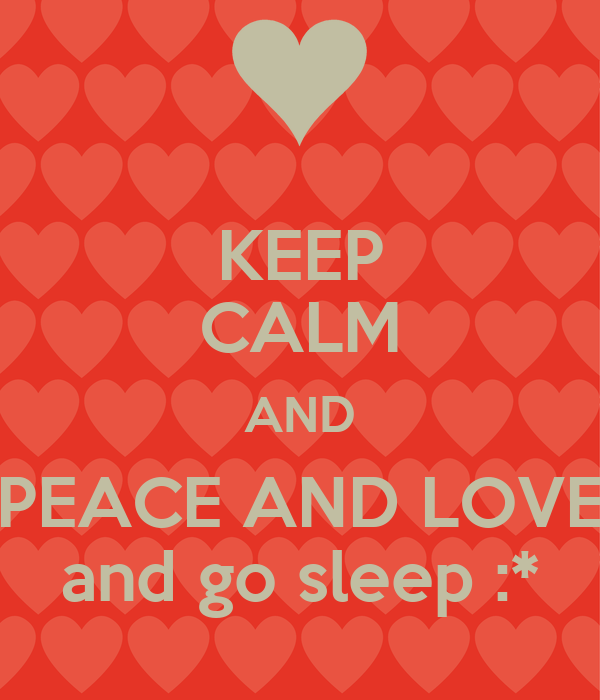 KEEP CALM AND PEACE AND LOVE and go sleep :*