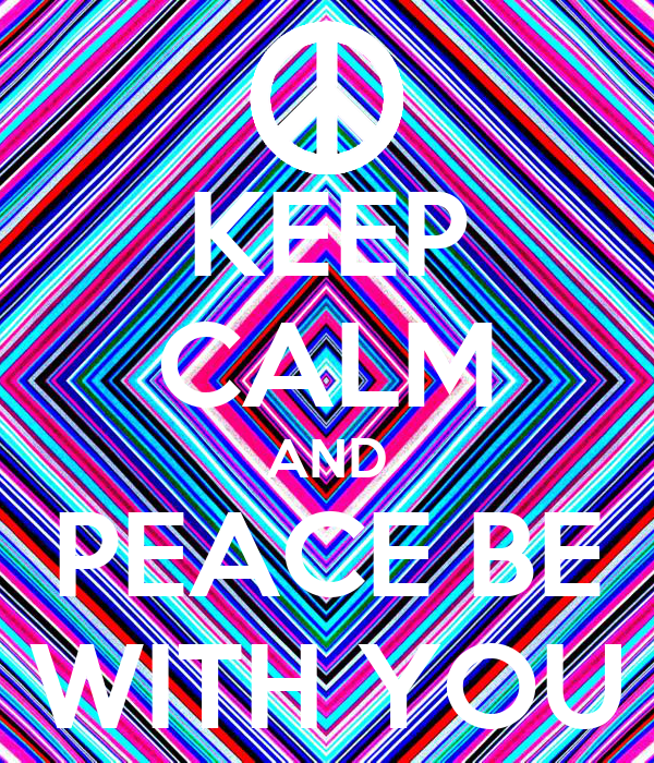 KEEP CALM AND PEACE BE WITH YOU
