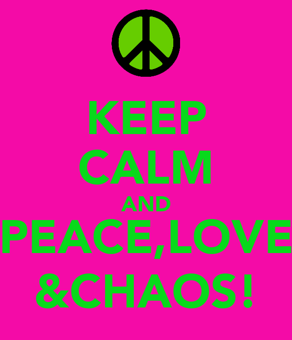 KEEP CALM AND PEACE,LOVE &CHAOS!