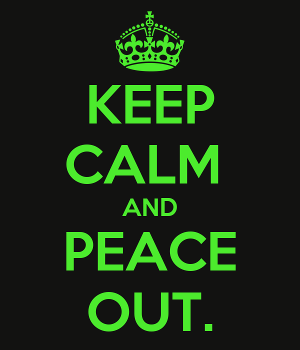 KEEP CALM  AND PEACE OUT.
