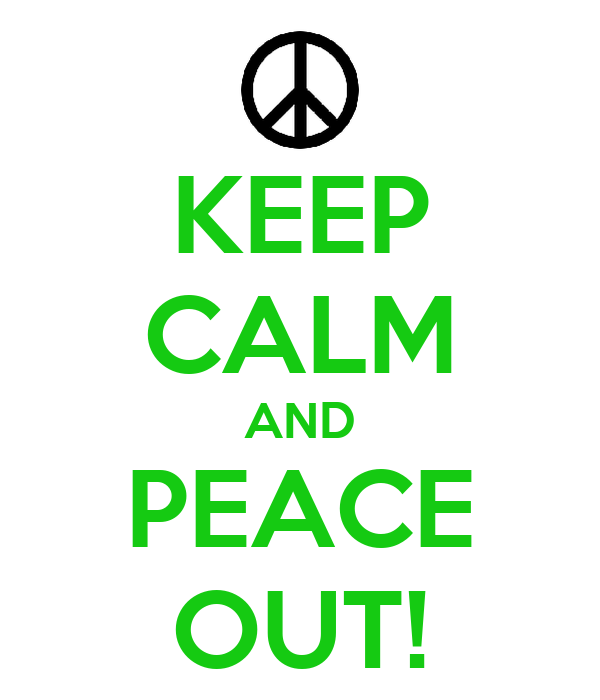 KEEP CALM AND PEACE OUT!