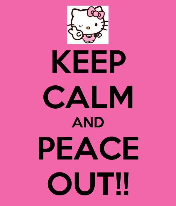 KEEP CALM AND PEACE OUT!!