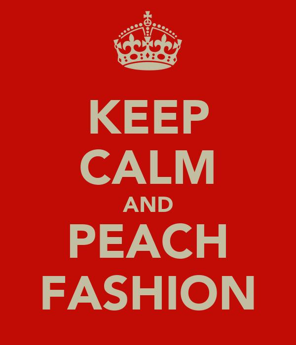 KEEP CALM AND PEACH FASHION