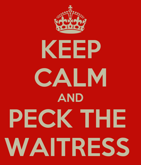 KEEP CALM AND PECK THE  WAITRESS