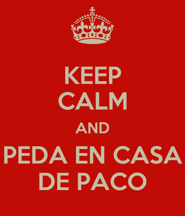KEEP CALM AND PEDA EN CASA DE PACO