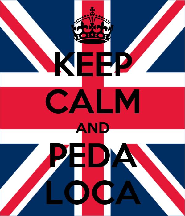 KEEP CALM AND PEDA LOCA