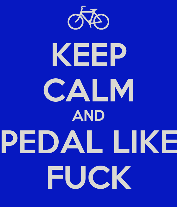 KEEP CALM AND PEDAL LIKE FUCK