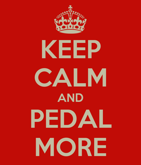 KEEP CALM AND PEDAL MORE
