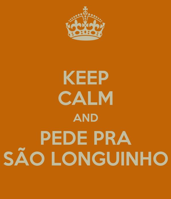 KEEP CALM AND PEDE PRA SÃO LONGUINHO
