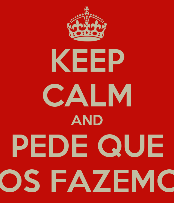 KEEP CALM AND PEDE QUE NOS FAZEMOS