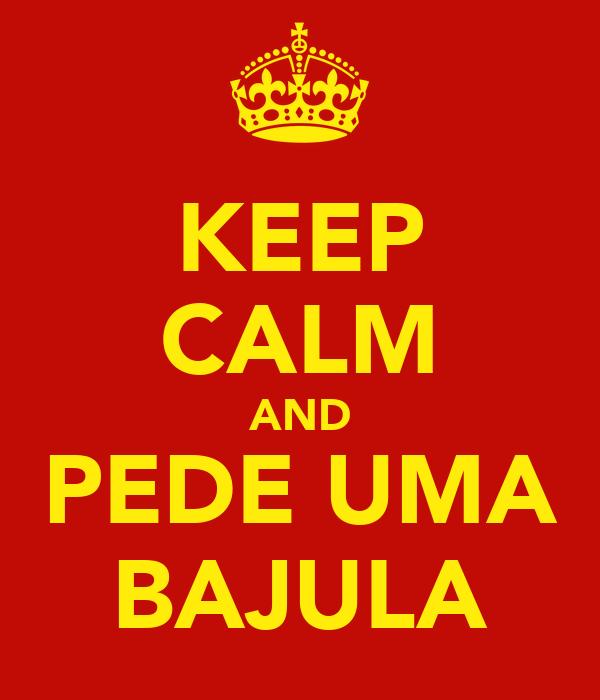 KEEP CALM AND PEDE UMA BAJULA