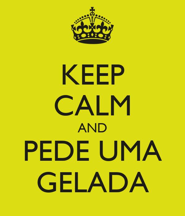 KEEP CALM AND PEDE UMA GELADA