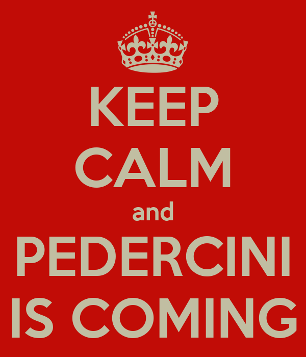 KEEP CALM and PEDERCINI IS COMING