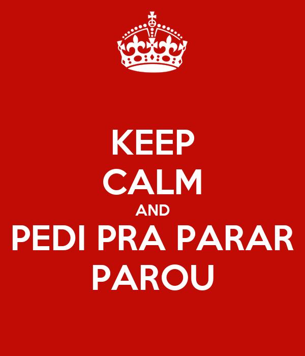 KEEP CALM AND PEDI PRA PARAR PAROU