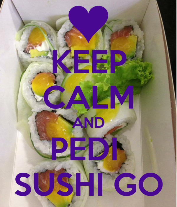 KEEP CALM AND PEDI  SUSHI GO