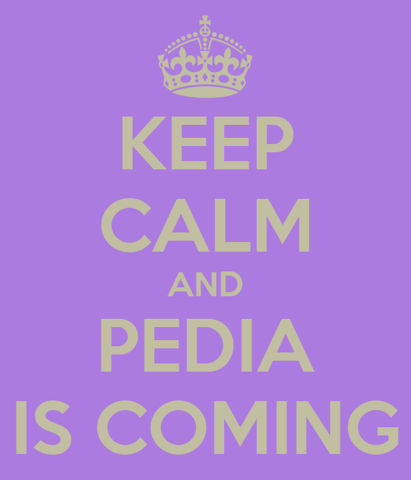 KEEP CALM AND PEDIA IS COMING