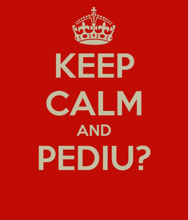 KEEP CALM AND PEDIU?
