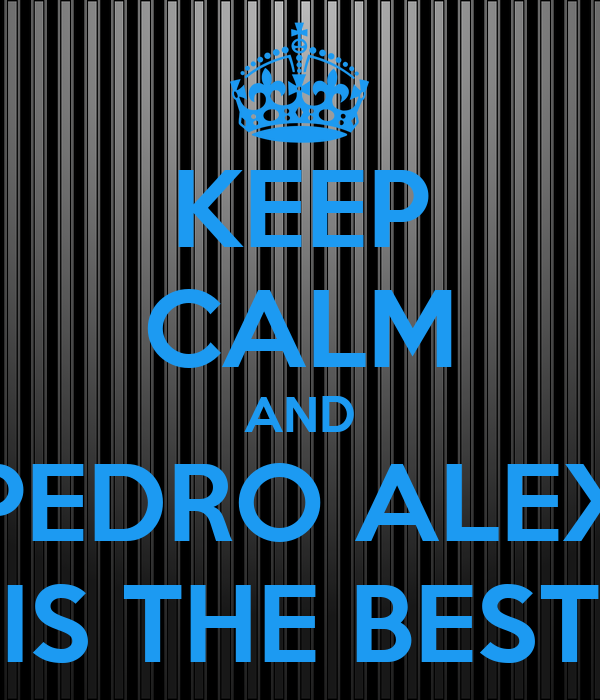 KEEP CALM AND PEDRO ALEX IS THE BEST