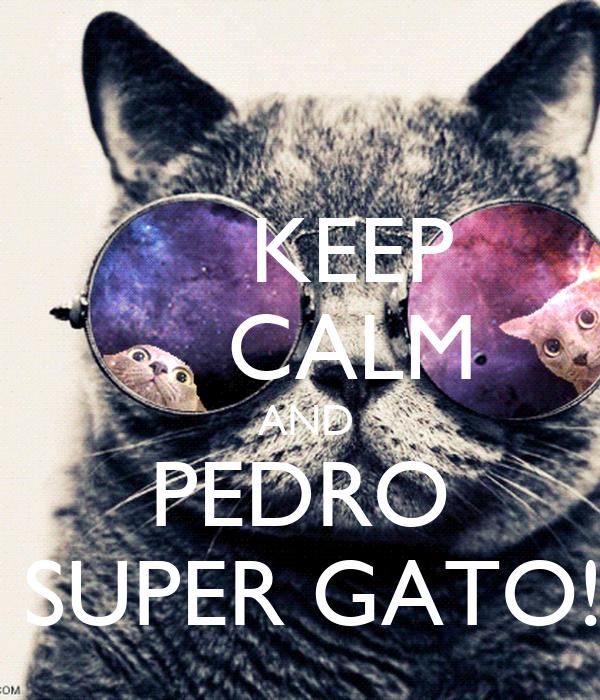 KEEP     CALM  AND PEDRO  SUPER GATO!
