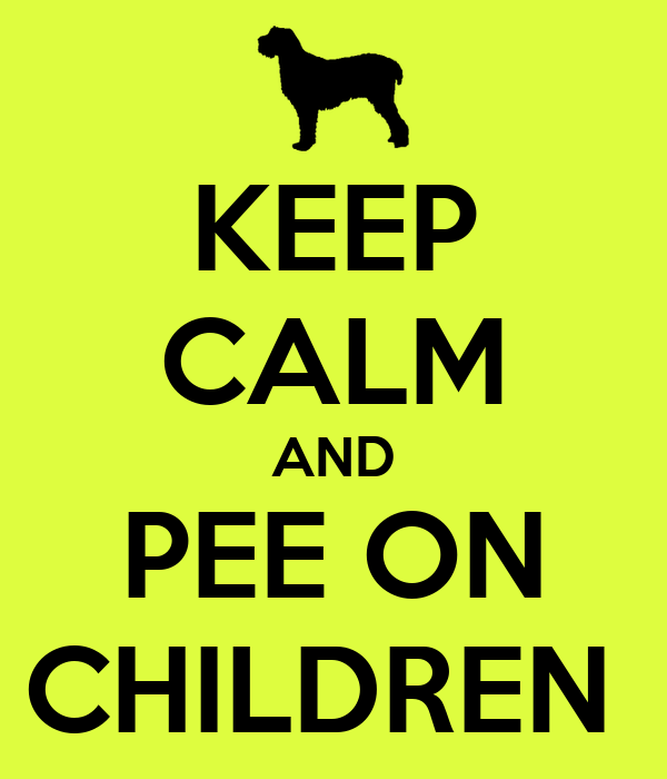 KEEP CALM AND PEE ON CHILDREN
