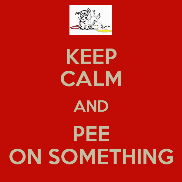 KEEP CALM AND PEE ON SOMETHING