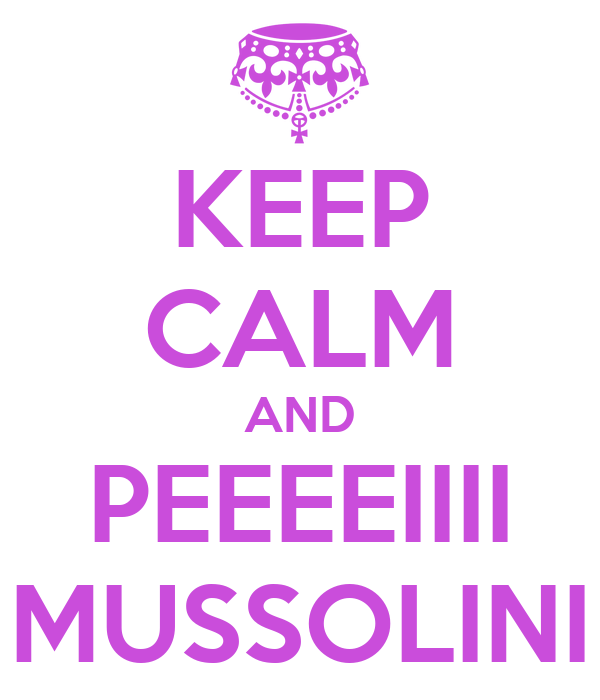 KEEP CALM AND PEEEEIIII MUSSOLINI