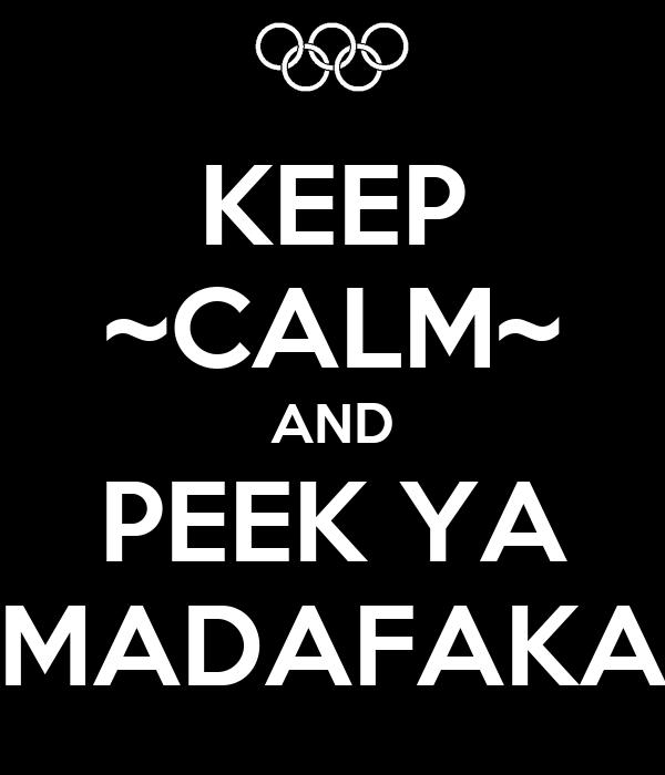 KEEP ~CALM~ AND PEEK YA MADAFAKA