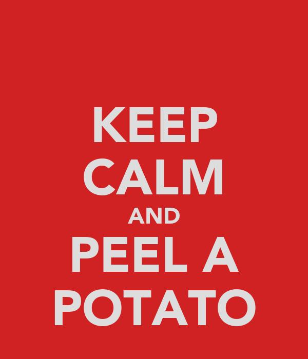 KEEP CALM AND PEEL A POTATO