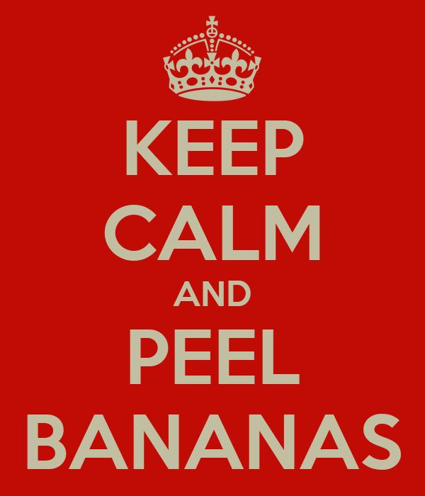 KEEP CALM AND PEEL BANANAS