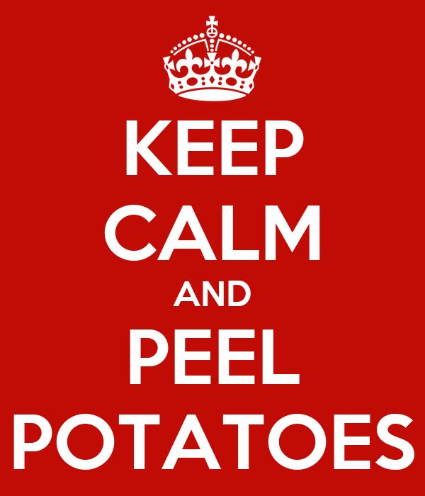 KEEP CALM AND PEEL POTATOES