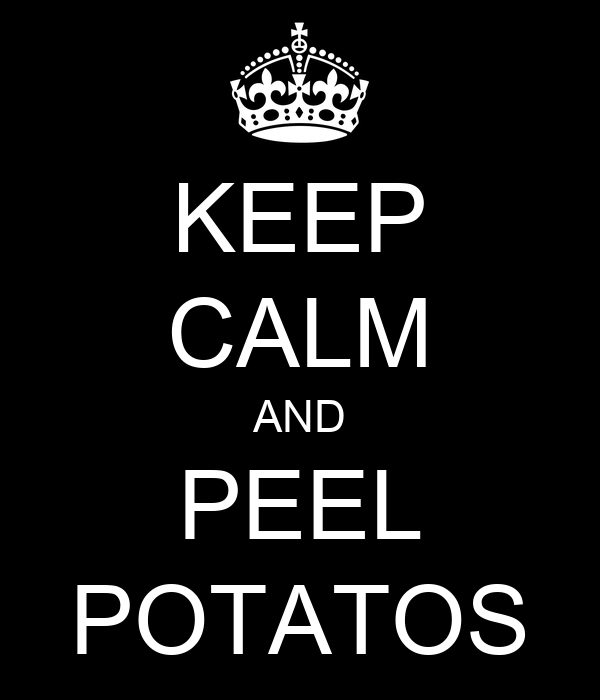 KEEP CALM AND PEEL POTATOS