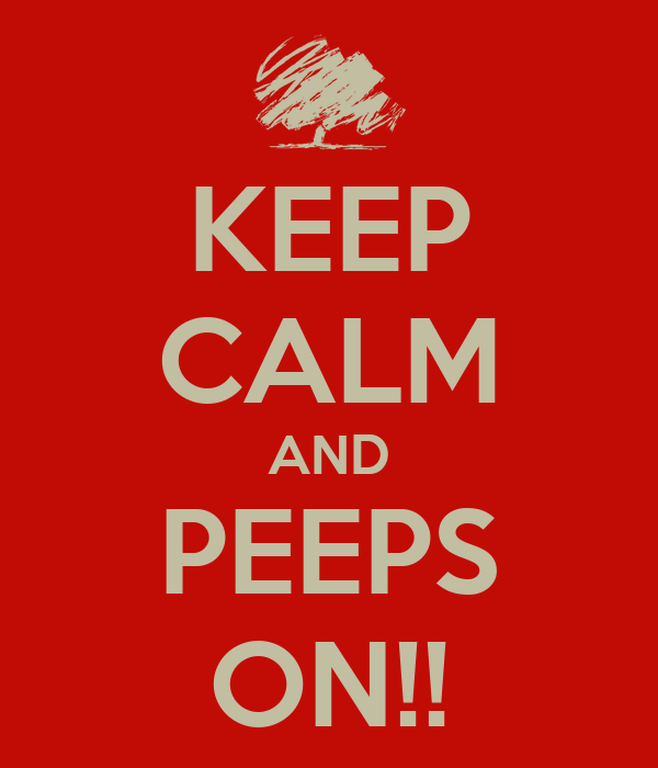 KEEP CALM AND PEEPS ON!!