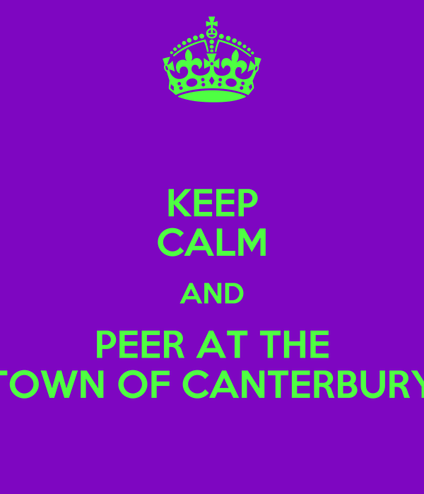 KEEP CALM AND PEER AT THE TOWN OF CANTERBURY