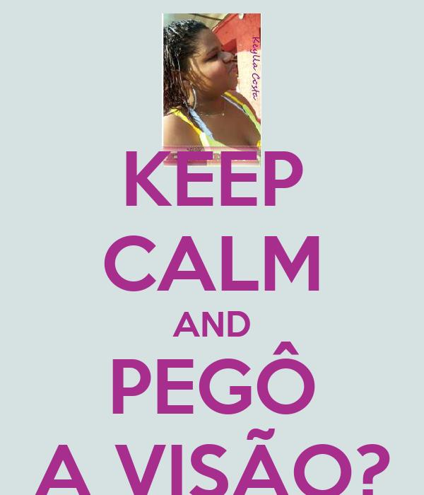 KEEP CALM AND PEGÔ A VISÃO?