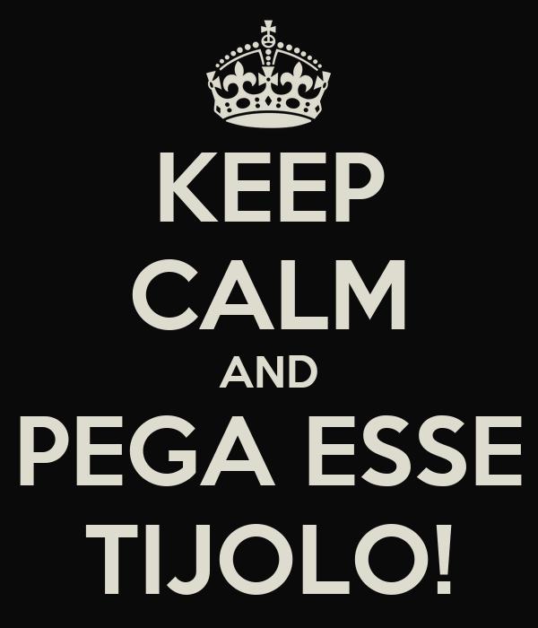 KEEP CALM AND PEGA ESSE TIJOLO!