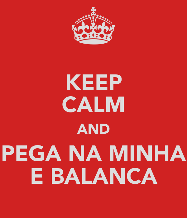 KEEP CALM AND PEGA NA MINHA E BALANCA