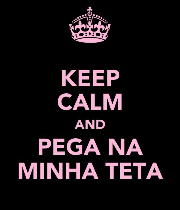 KEEP CALM AND PEGA NA MINHA TETA