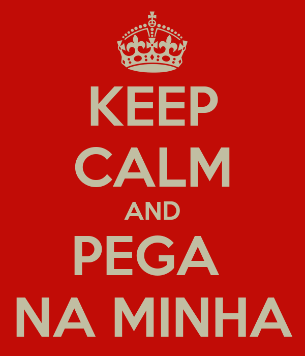 KEEP CALM AND PEGA  NA MINHA