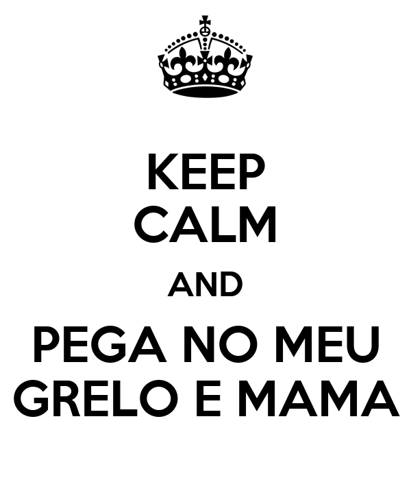 KEEP CALM AND PEGA NO MEU GRELO E MAMA