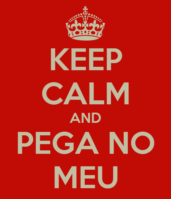KEEP CALM AND PEGA NO MEU