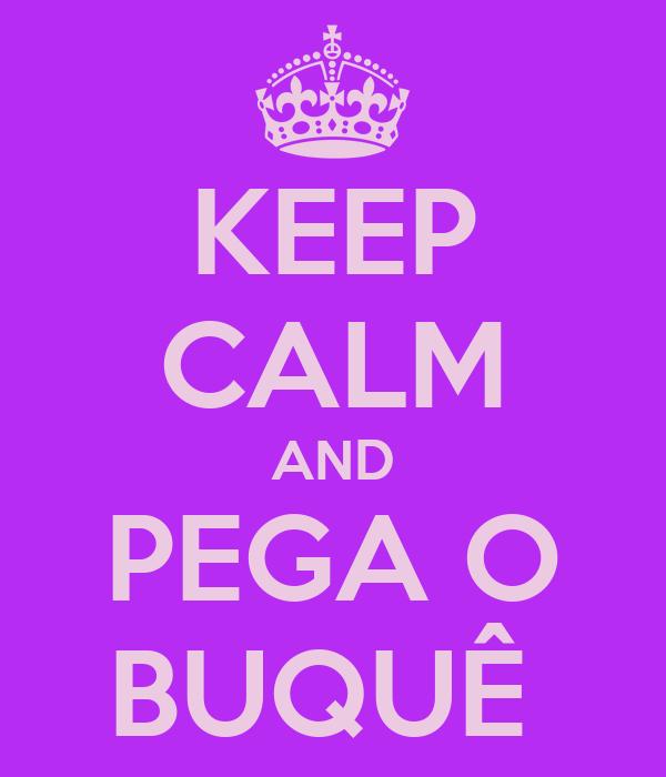 KEEP CALM AND PEGA O BUQUÊ
