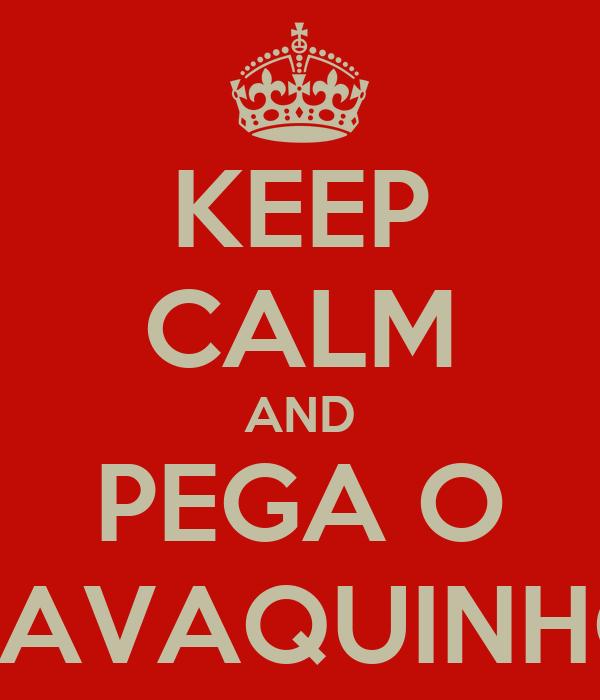 KEEP CALM AND PEGA O CAVAQUINHO